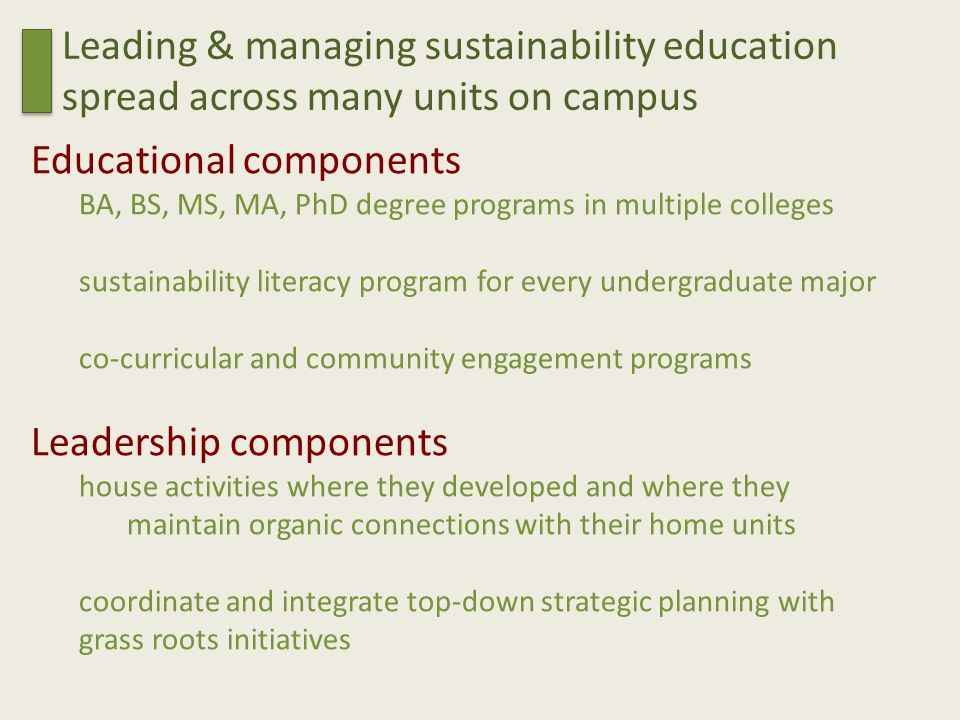 Educational components BA, BS, MS, MA, PhD degree programs in multiple colleges sustainability literacy program for every undergraduate major co-curricular and community engagement programs Leadership components house activities where they developed and where they maintain organic connections with their home units coordinate and integrate top-down strategic planning with grass roots initiatives Leading & managing sustainability education spread across many units on campus