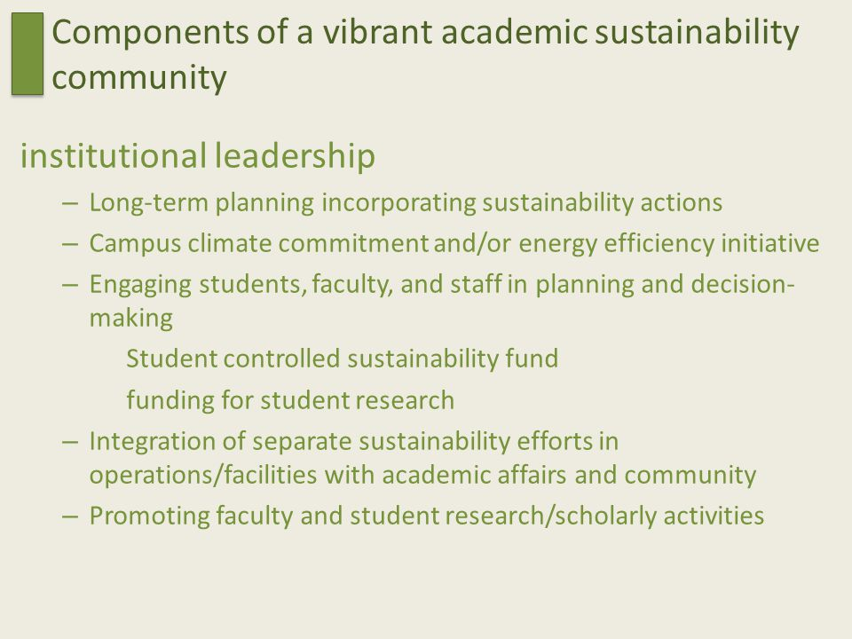 Components of a vibrant academic sustainability community institutional leadership – Long-term planning incorporating sustainability actions – Campus climate commitment and/or energy efficiency initiative – Engaging students, faculty, and staff in planning and decision- making Student controlled sustainability fund funding for student research – Integration of separate sustainability efforts in operations/facilities with academic affairs and community – Promoting faculty and student research/scholarly activities