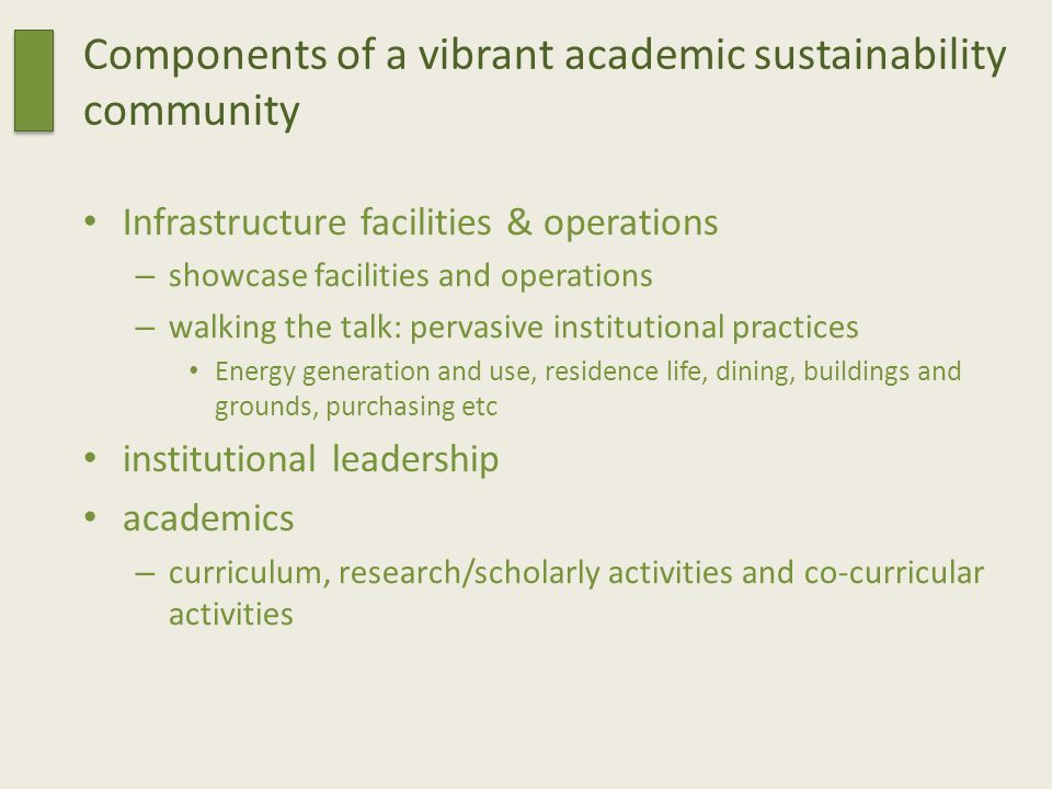 Components of a vibrant academic sustainability community Infrastructure facilities & operations – showcase facilities and operations – walking the talk: pervasive institutional practices Energy generation and use, residence life, dining, buildings and grounds, purchasing etc institutional leadership academics – curriculum, research/scholarly activities and co-curricular activities