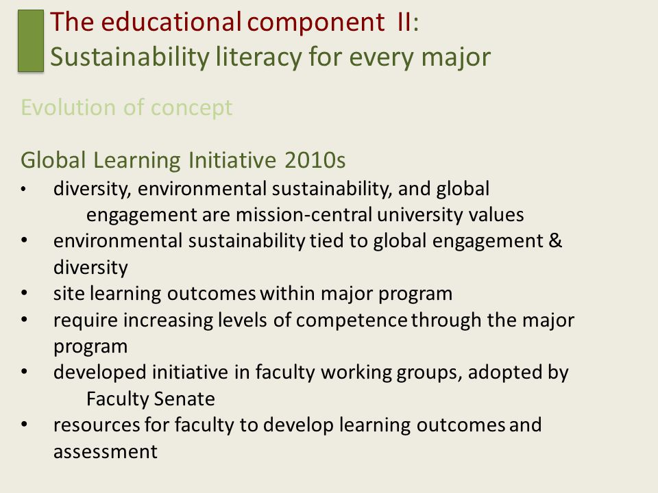 The educational component II: Sustainability literacy for every major Evolution of concept Global Learning Initiative 2010s diversity, environmental sustainability, and global engagement are mission-central university values environmental sustainability tied to global engagement & diversity site learning outcomes within major program require increasing levels of competence through the major program developed initiative in faculty working groups, adopted by Faculty Senate resources for faculty to develop learning outcomes and assessment