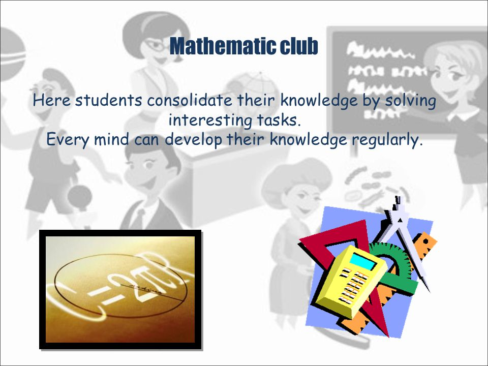 Mathematic club Here students consolidate their knowledge by solving interesting tasks.