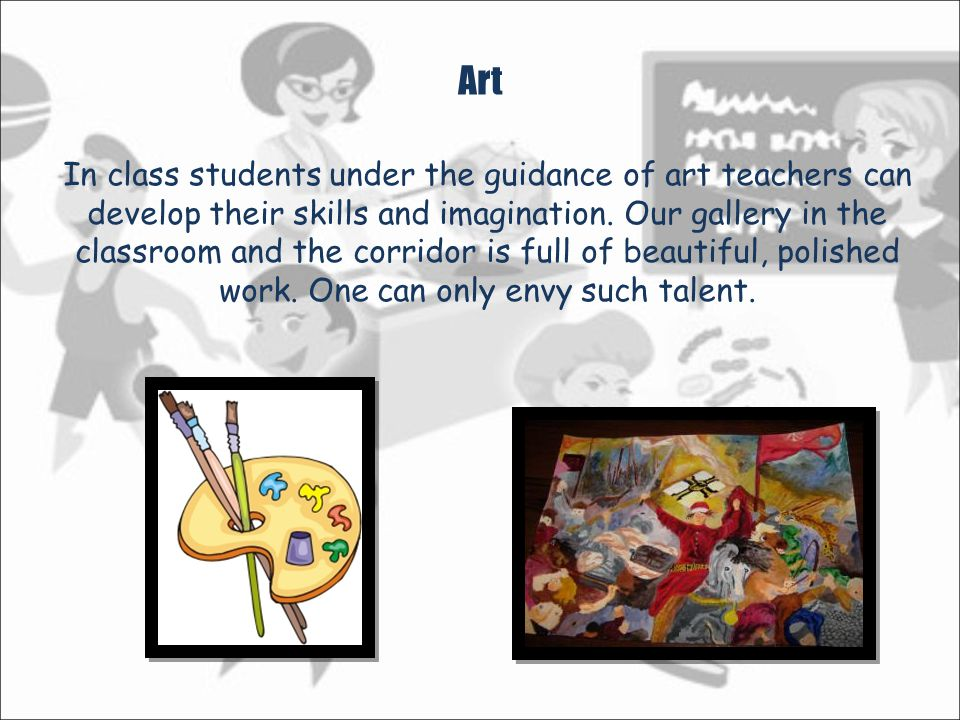 Art In class students under the guidance of art teachers can develop their skills and imagination.