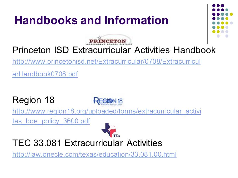 Handbooks and Information Princeton ISD Extracurricular Activities Handbook http://www.princetonisd.net/Extracurricular/0708/Extracurricul arHandbook0708.pdf Region 18 http://www.region18.org/uploaded/forms/extracurricular_activi tes_boe_policy_3600.pdf TEC 33.081 Extracurricular Activities http://law.onecle.com/texas/education/33.081.00.html