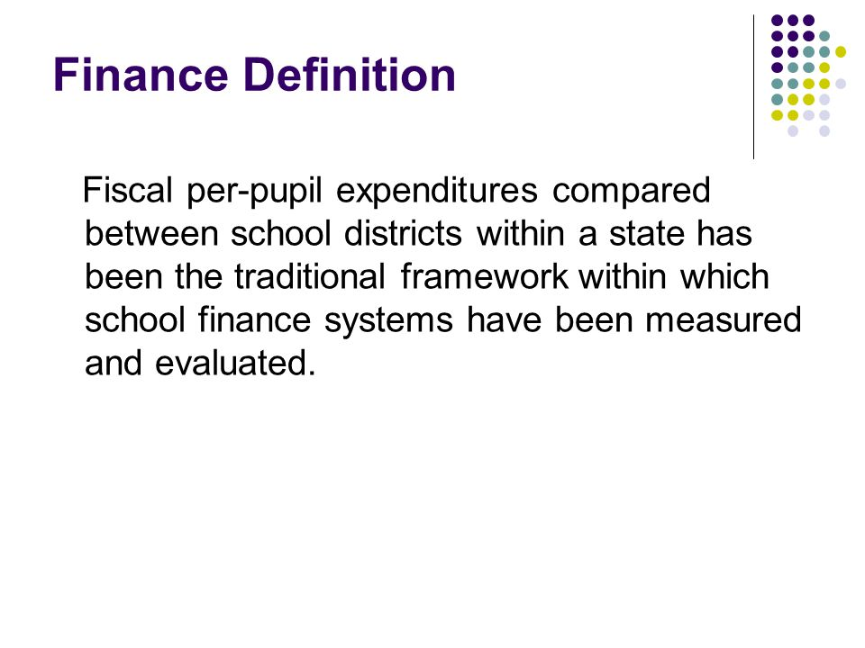 Finance Definition Fiscal per-pupil expenditures compared between school districts within a state has been the traditional framework within which school finance systems have been measured and evaluated.