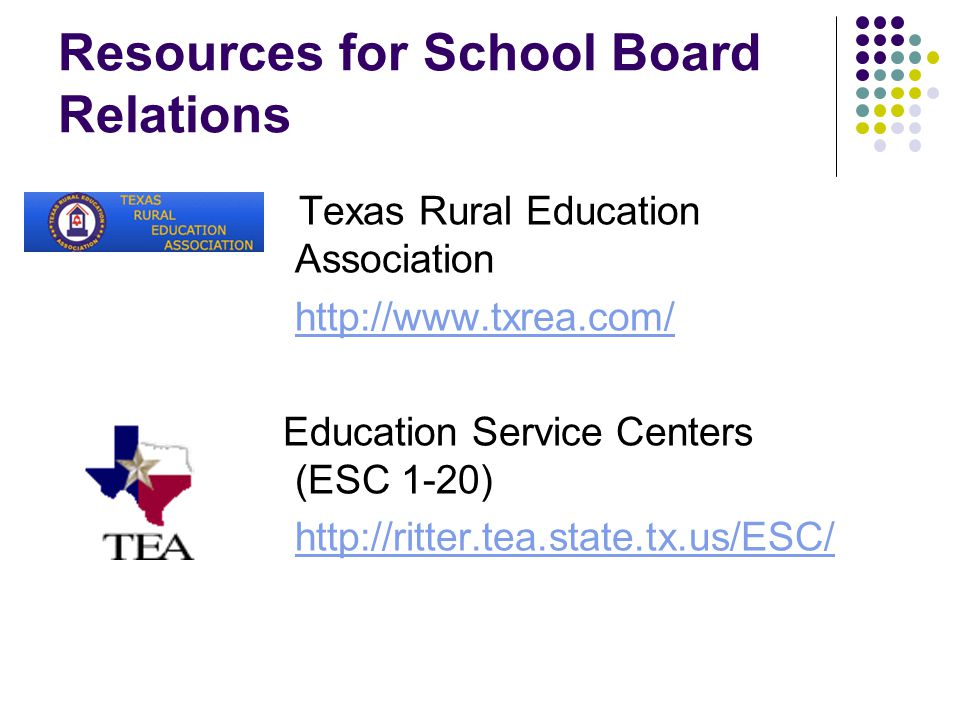 Resources for School Board Relations Texas Rural Education Association http://www.txrea.com/ Education Service Centers (ESC 1-20) http://ritter.tea.state.tx.us/ESC/