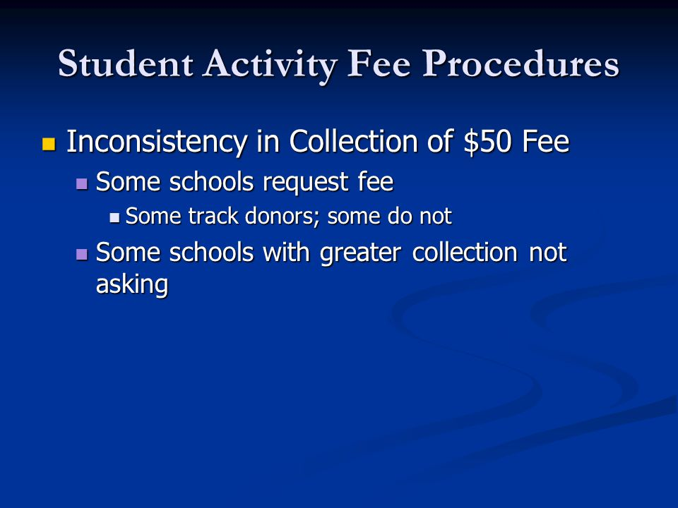Student Activity Fee Procedures Inconsistency in Collection of $50 Fee Inconsistency in Collection of $50 Fee Some schools request fee Some schools request fee Some track donors; some do not Some track donors; some do not Some schools with greater collection not asking Some schools with greater collection not asking