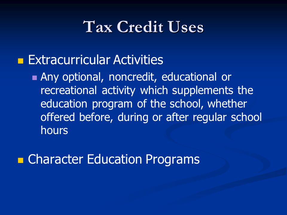 Tax Credit Uses Extracurricular Activities Any optional, noncredit, educational or recreational activity which supplements the education program of the school, whether offered before, during or after regular school hours Character Education Programs