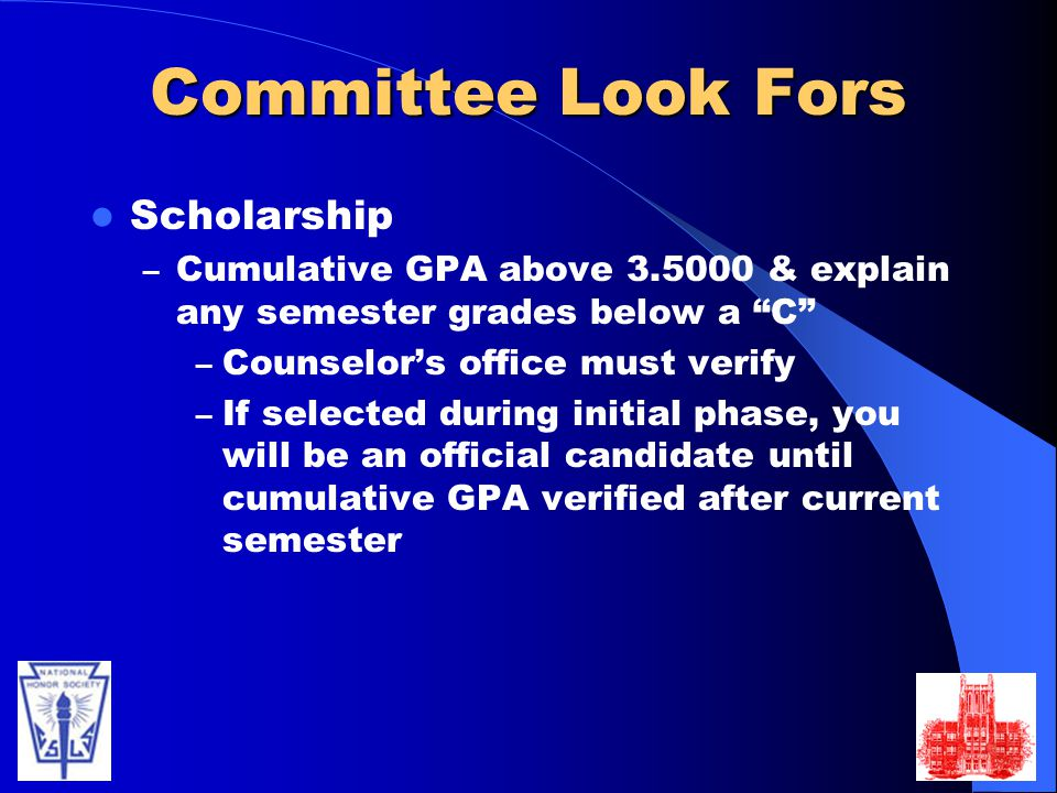 Committee Look Fors Scholarship – Cumulative GPA above 3.5000 & explain any semester grades below a C – Counselor's office must verify – If selected during initial phase, you will be an official candidate until cumulative GPA verified after current semester