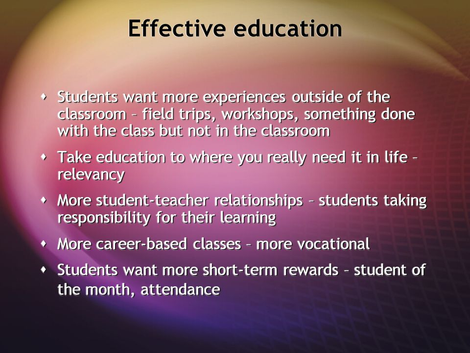 Effective education  Students want more experiences outside of the classroom – field trips, workshops, something done with the class but not in the c