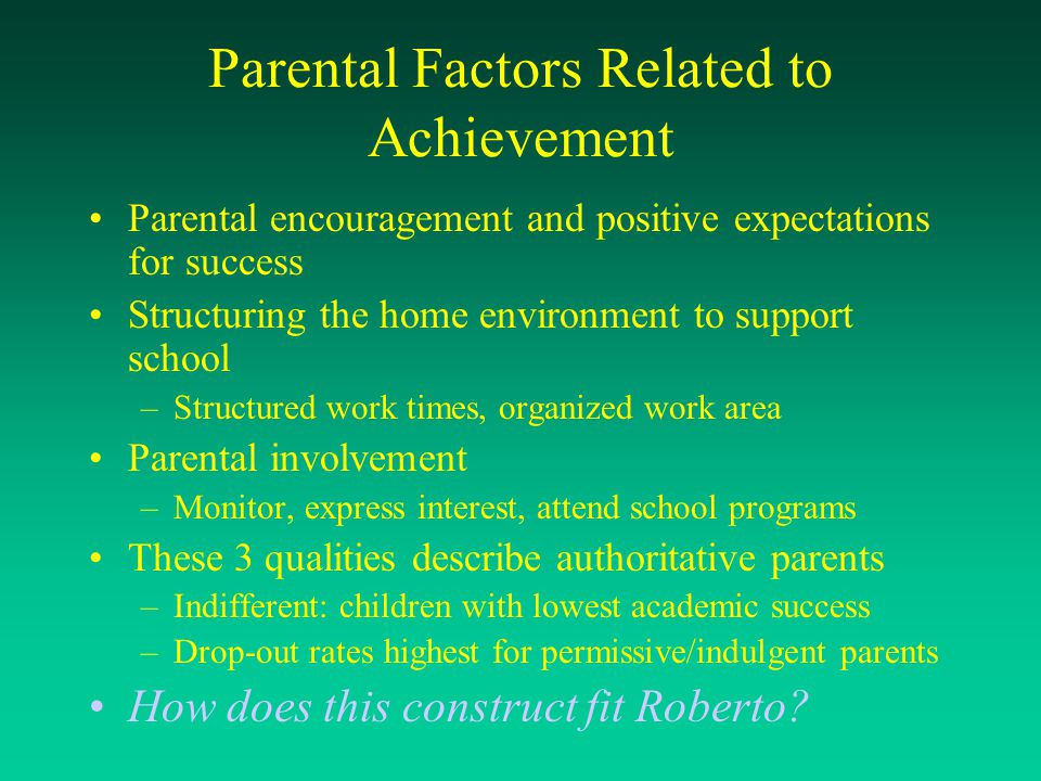 Parental Factors Related to Achievement Parental encouragement and positive expectations for success Structuring the home environment to support schoo