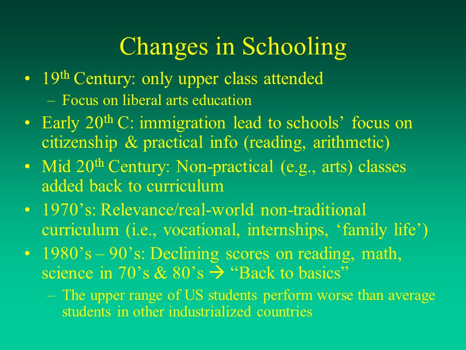 Changes in Schooling 19 th Century: only upper class attended –Focus on liberal arts education Early 20 th C: immigration lead to schools' focus on ci