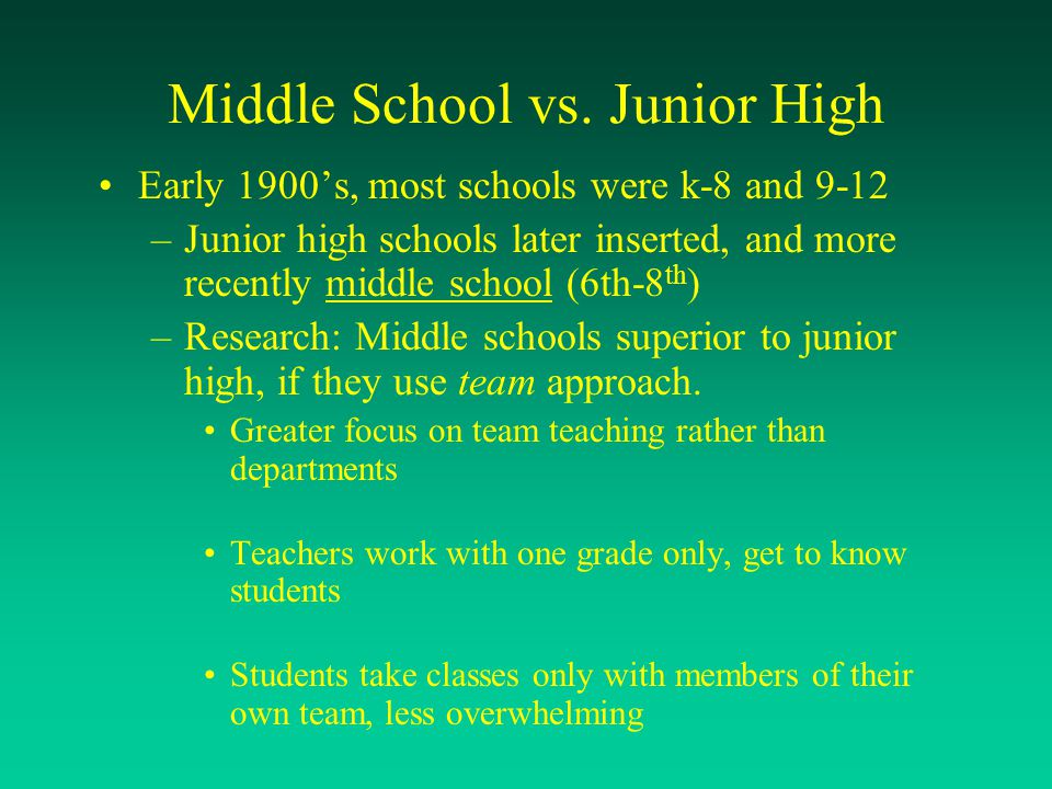 Middle School vs. Junior High Early 1900's, most schools were k-8 and 9-12 –Junior high schools later inserted, and more recently middle school (6th-8