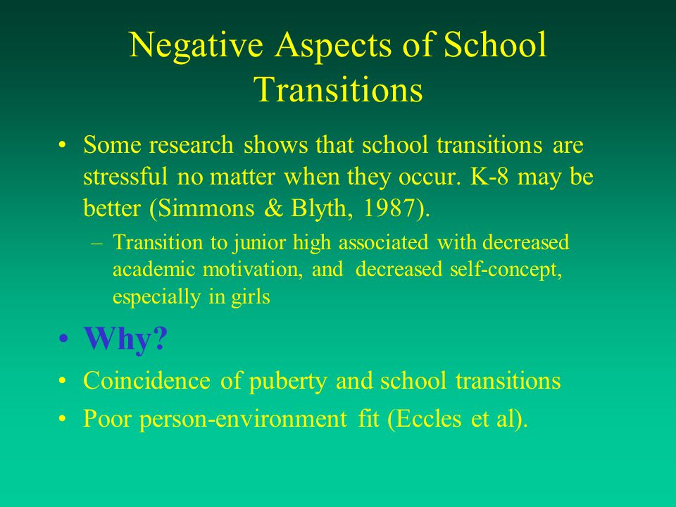 Negative Aspects of School Transitions Some research shows that school transitions are stressful no matter when they occur. K-8 may be better (Simmons