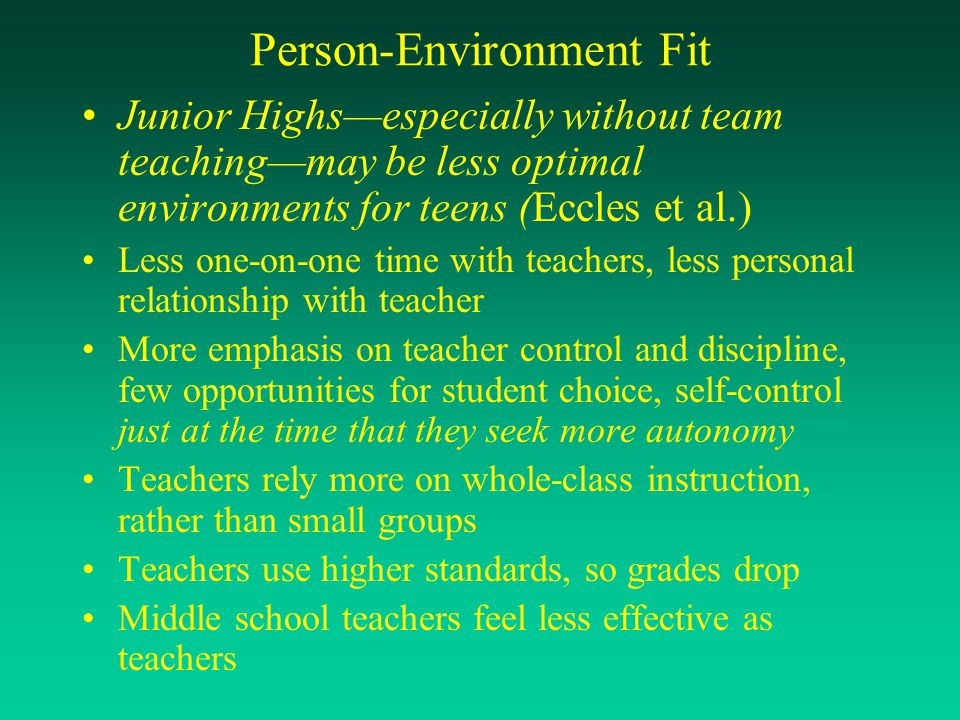 Person-Environment Fit Junior Highs—especially without team teaching—may be less optimal environments for teens (Eccles et al.) Less one-on-one time w