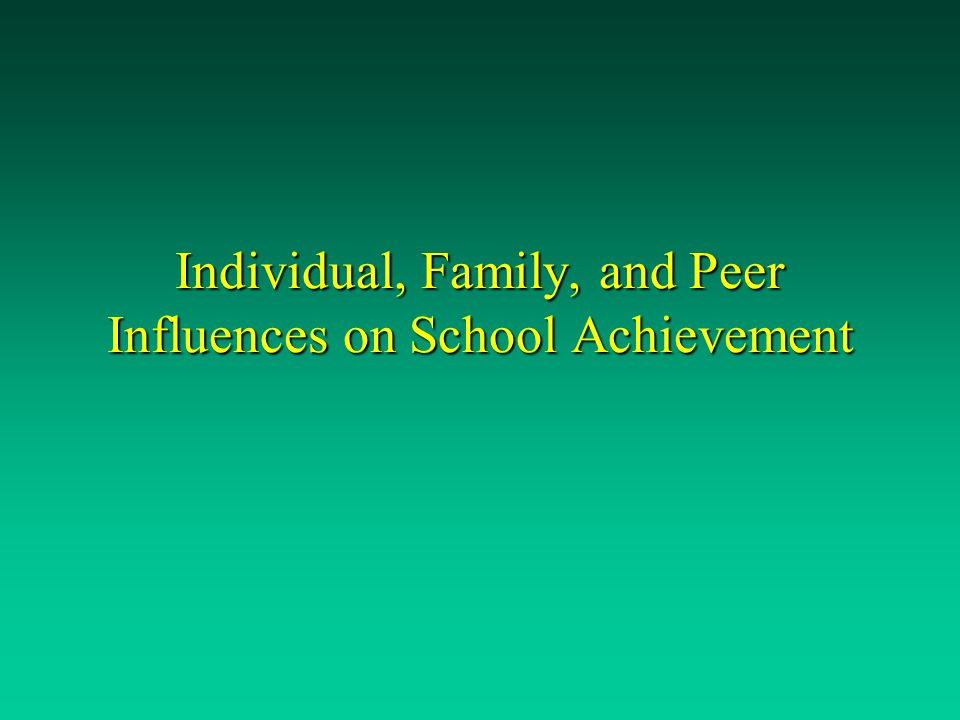 Individual, Family, and Peer Influences on School Achievement