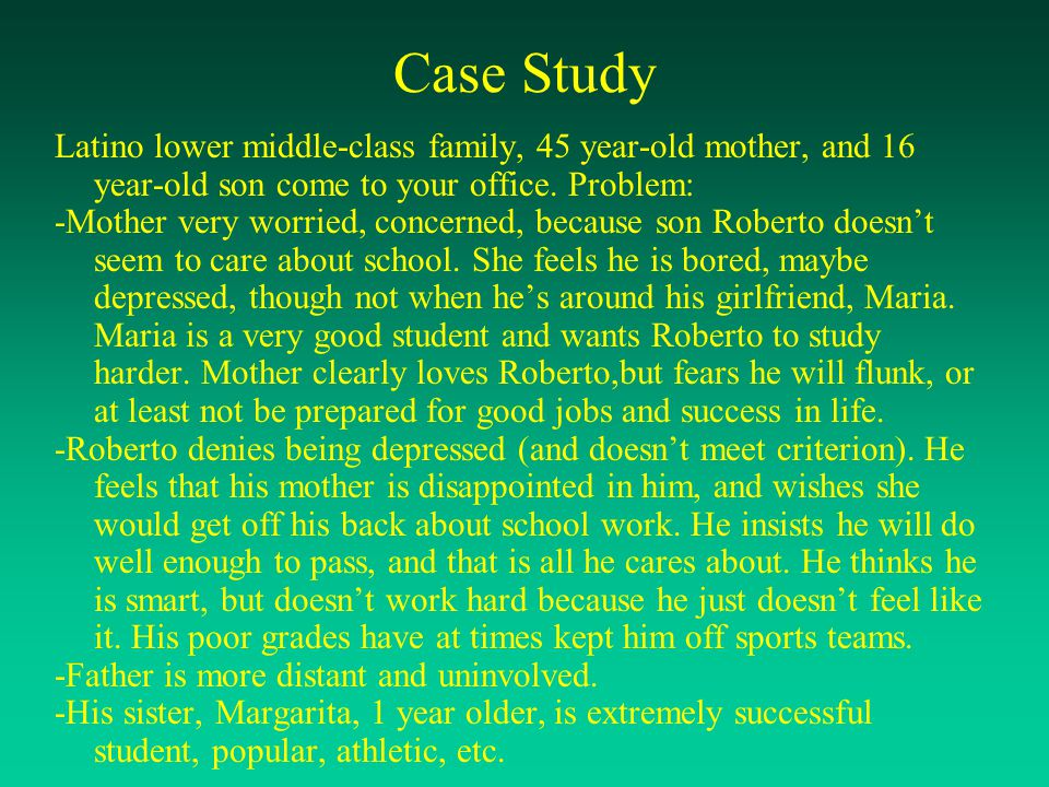 Case Study Latino lower middle-class family, 45 year-old mother, and 16 year-old son come to your office. Problem: -Mother very worried, concerned, be