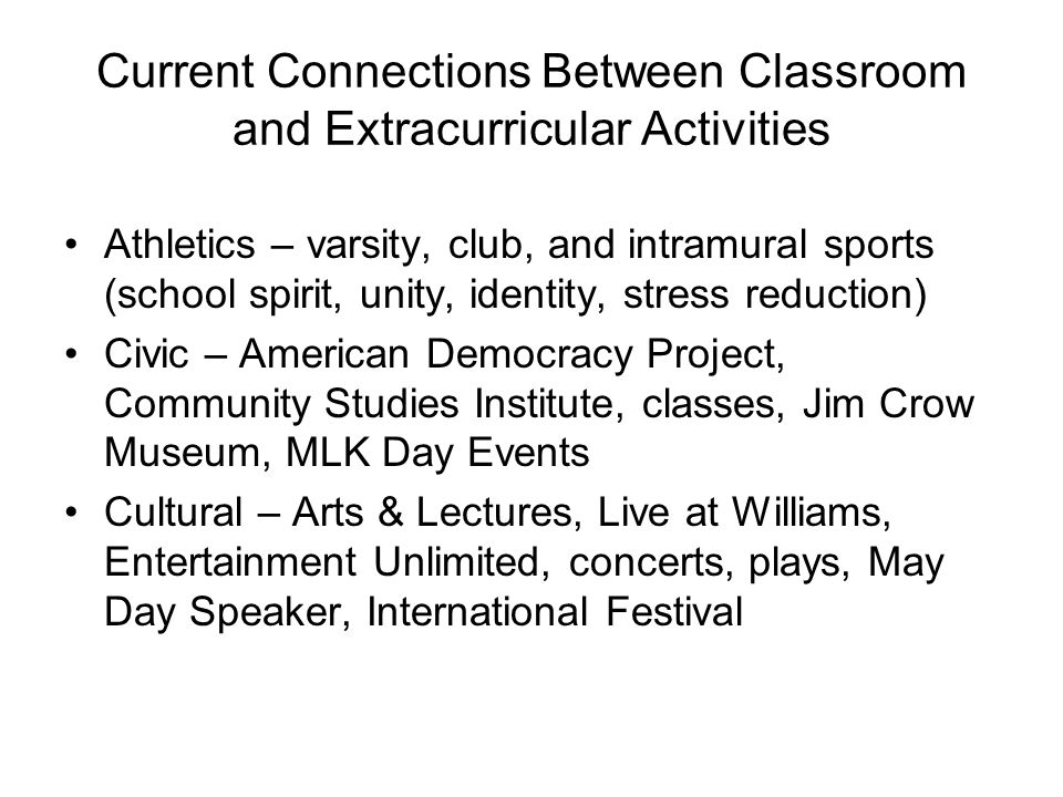 Current Connections Between Classroom and Extracurricular Activities Athletics – varsity, club, and intramural sports (school spirit, unity, identity, stress reduction) Civic – American Democracy Project, Community Studies Institute, classes, Jim Crow Museum, MLK Day Events Cultural – Arts & Lectures, Live at Williams, Entertainment Unlimited, concerts, plays, May Day Speaker, International Festival