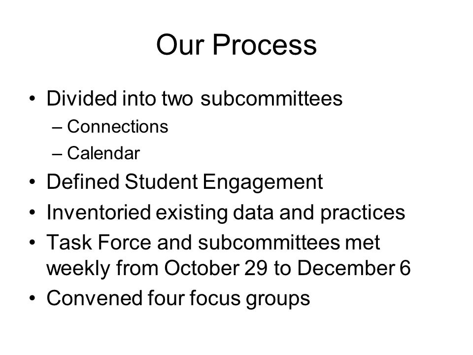 Our Process Divided into two subcommittees –Connections –Calendar Defined Student Engagement Inventoried existing data and practices Task Force and subcommittees met weekly from October 29 to December 6 Convened four focus groups