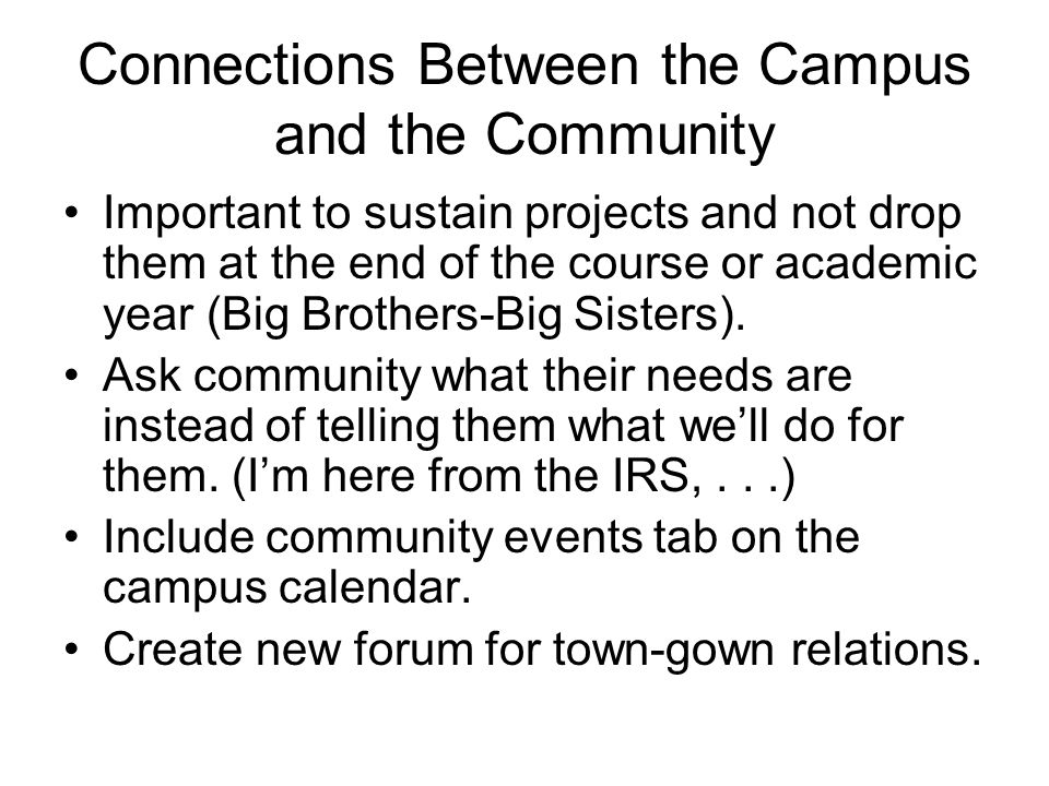 Connections Between the Campus and the Community Important to sustain projects and not drop them at the end of the course or academic year (Big Brothers-Big Sisters).