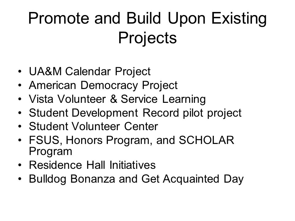 Promote and Build Upon Existing Projects UA&M Calendar Project American Democracy Project Vista Volunteer & Service Learning Student Development Record pilot project Student Volunteer Center FSUS, Honors Program, and SCHOLAR Program Residence Hall Initiatives Bulldog Bonanza and Get Acquainted Day