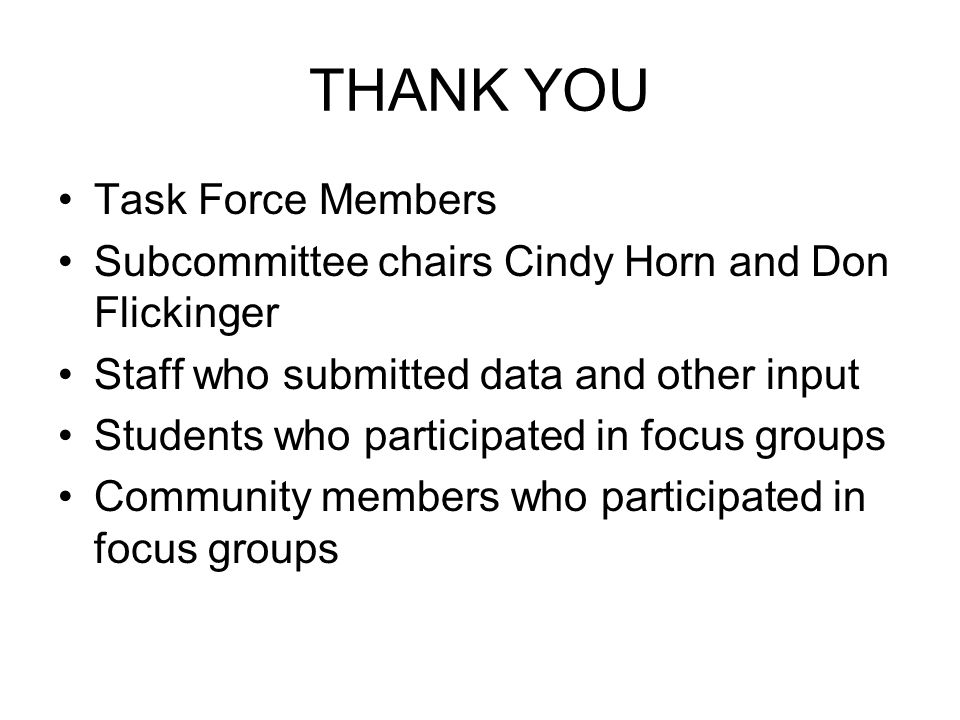 THANK YOU Task Force Members Subcommittee chairs Cindy Horn and Don Flickinger Staff who submitted data and other input Students who participated in focus groups Community members who participated in focus groups