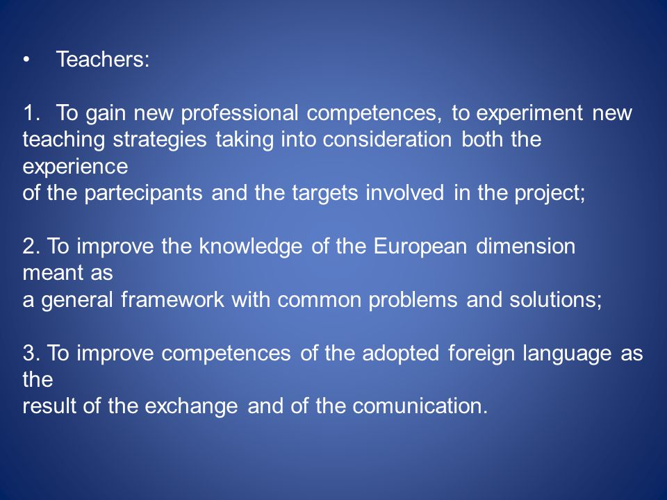 Teachers: 1.To gain new professional competences, to experiment new teaching strategies taking into consideration both the experience of the partecipants and the targets involved in the project; 2.