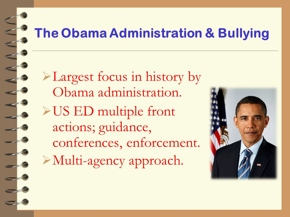 The Obama Administration & Bullying  Largest focus in history by Obama administration.  US ED multiple front actions; guidance, conferences, enforce