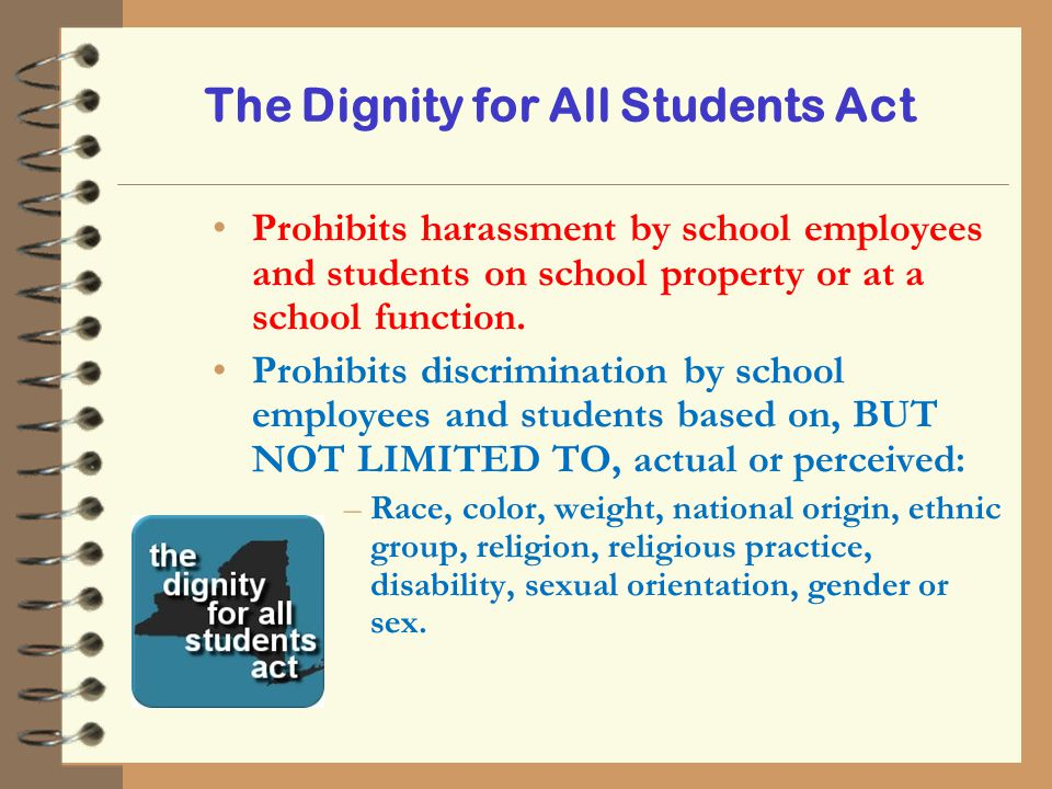 The Dignity for All Students Act Prohibits harassment by school employees and students on school property or at a school function. Prohibits discrimin