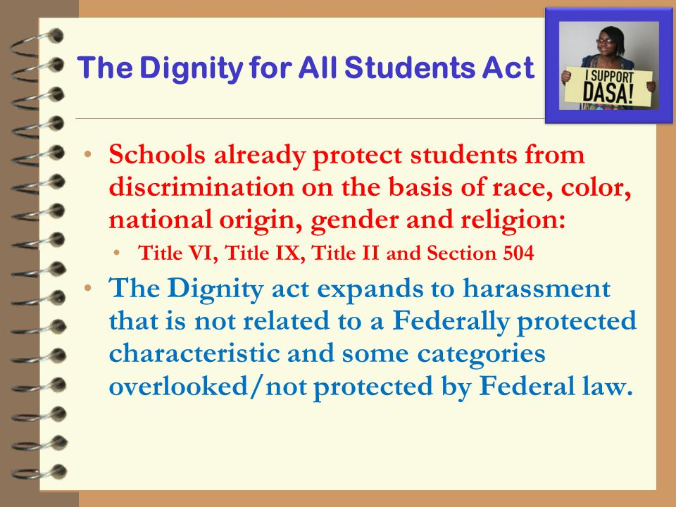 The Dignity for All Students Act Schools already protect students from discrimination on the basis of race, color, national origin, gender and religio