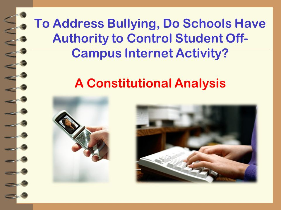 To Address Bullying, Do Schools Have Authority to Control Student Off- Campus Internet Activity? A Constitutional Analysis