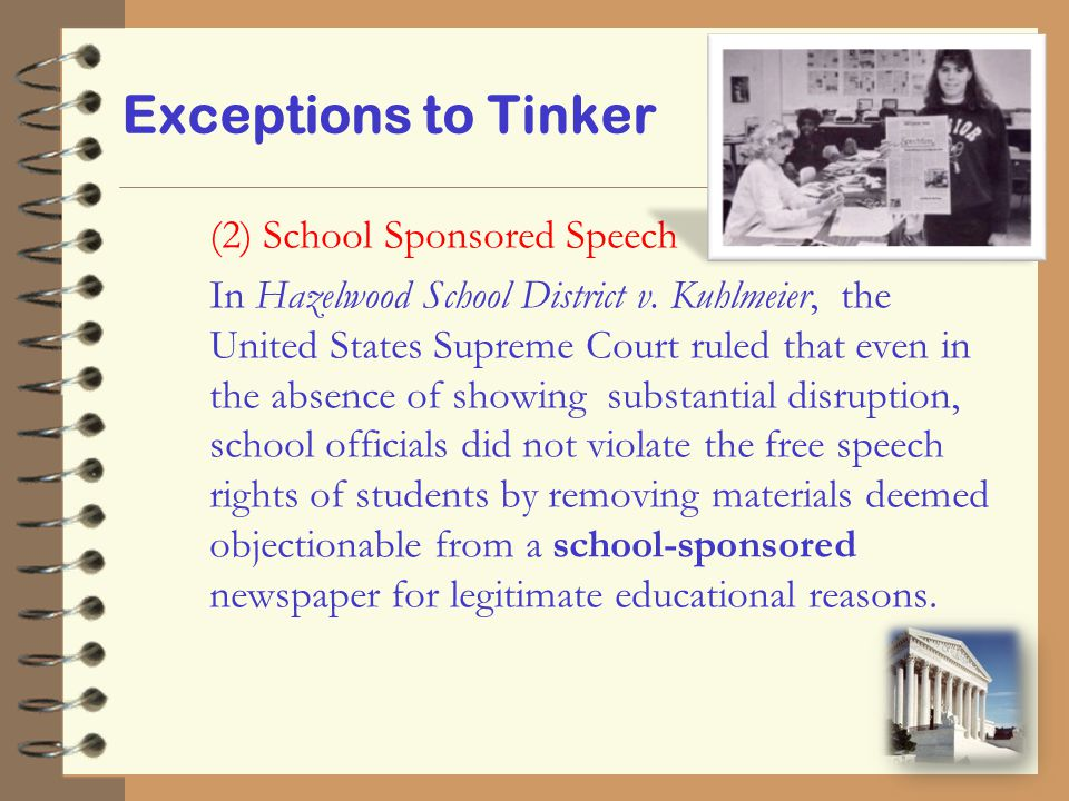 Exceptions to Tinker (2) School Sponsored Speech In Hazelwood School District v. Kuhlmeier, the United States Supreme Court ruled that even in the abs