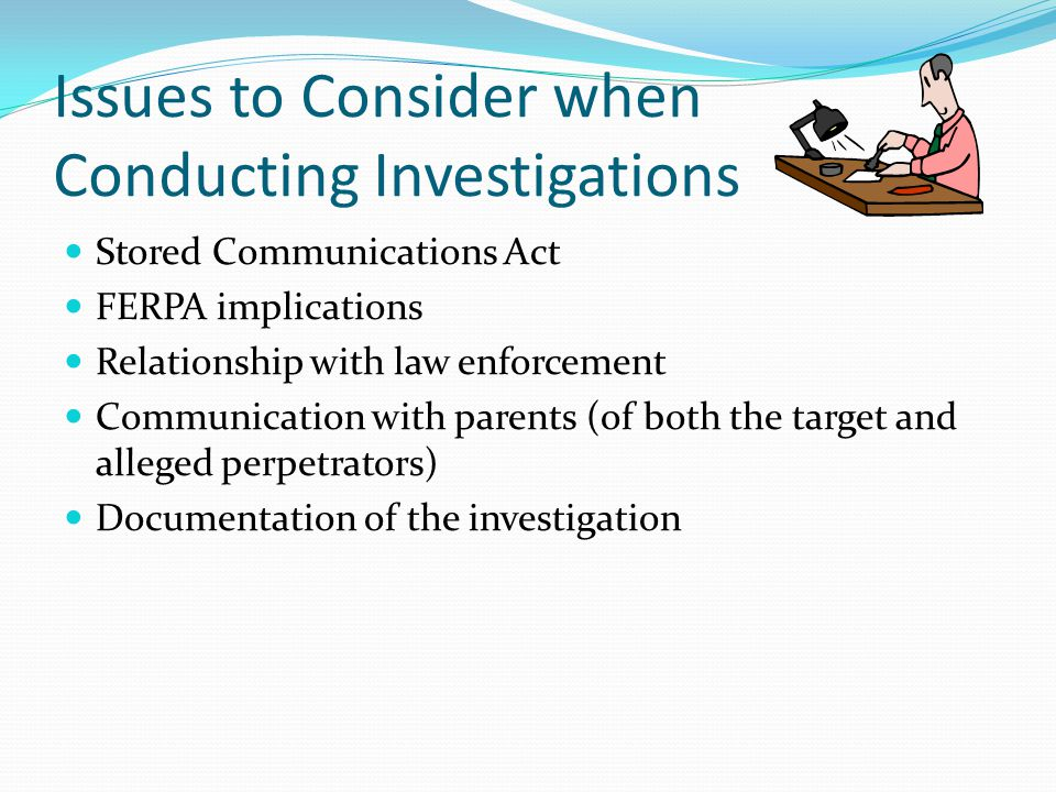 Issues to Consider when Conducting Investigations Stored Communications Act FERPA implications Relationship with law enforcement Communication with pa