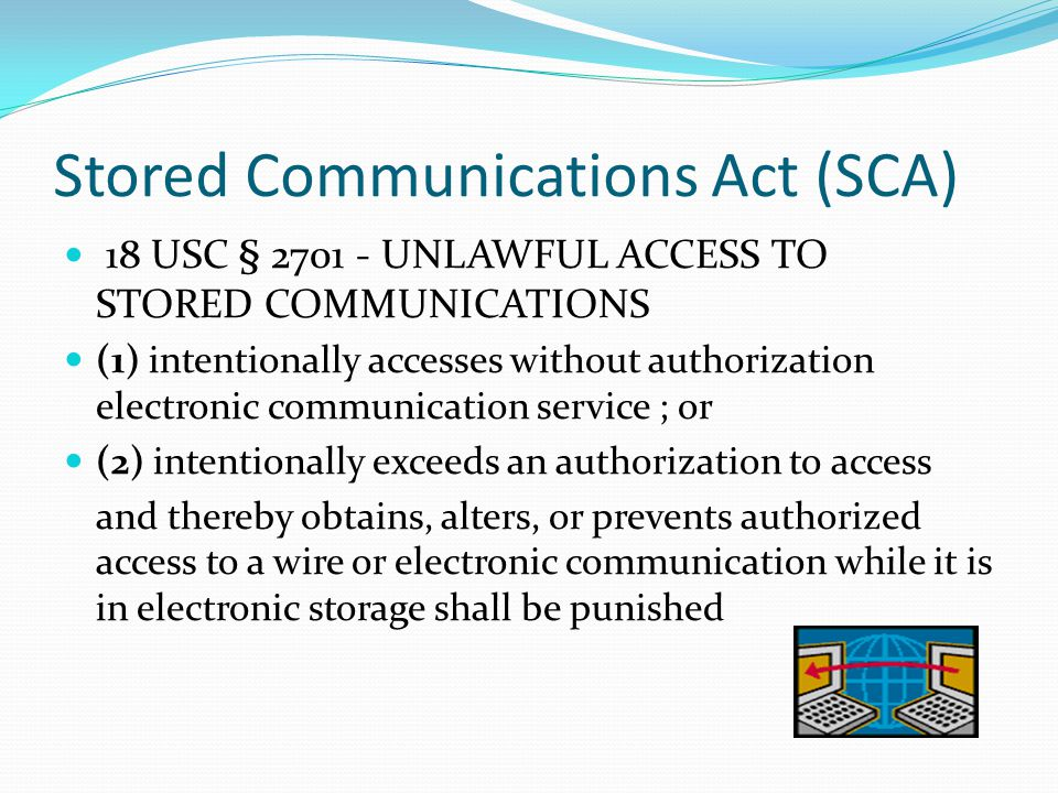 Stored Communications Act (SCA) 18 USC § 2701 - UNLAWFUL ACCESS TO STORED COMMUNICATIONS (1) intentionally accesses without authorization electronic c