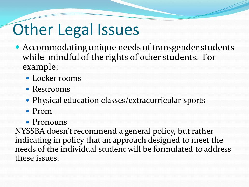 Other Legal Issues Accommodating unique needs of transgender students while mindful of the rights of other students. For example: Locker rooms Restroo