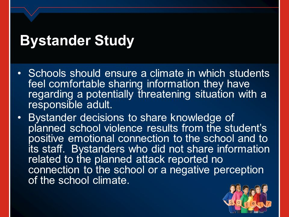 Bystander Study Schools should ensure a climate in which students feel comfortable sharing information they have regarding a potentially threatening s