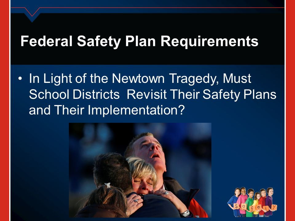 Federal Safety Plan Requirements In Light of the Newtown Tragedy, Must School Districts Revisit Their Safety Plans and Their Implementation?