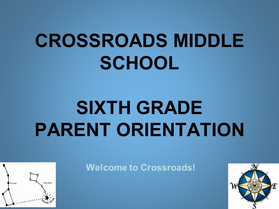 CROSSROADS MIDDLE SCHOOL SIXTH GRADE PARENT ORIENTATION Welcome to Crossroads!