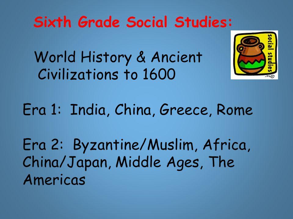 Sixth Grade Social Studies: World History & Ancient Civilizations to 1600 Era 1: India, China, Greece, Rome Era 2: Byzantine/Muslim, Africa, China/Jap