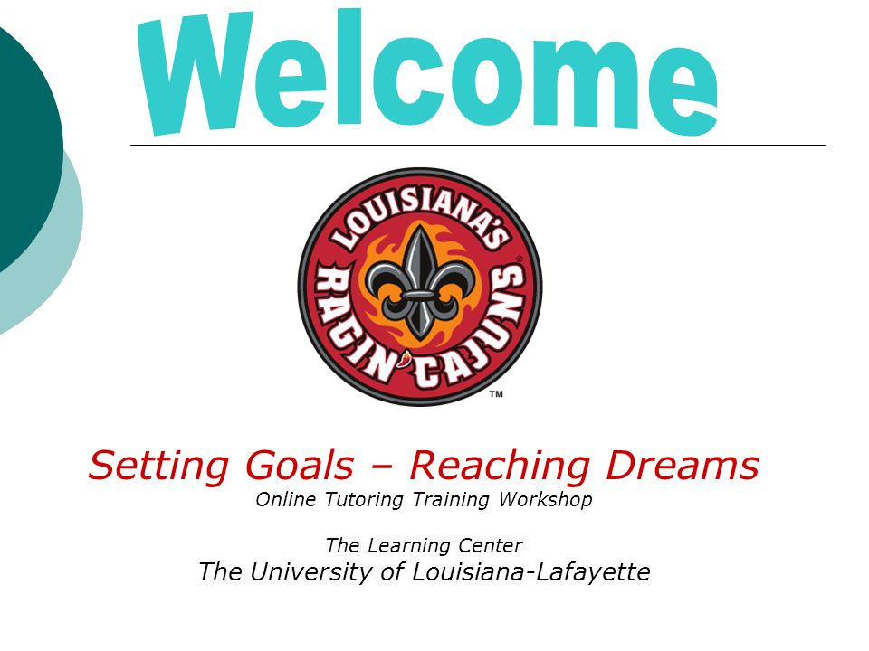 Setting Goals – Reaching Dreams Online Tutoring Training Workshop The Learning Center The University of Louisiana-Lafayette