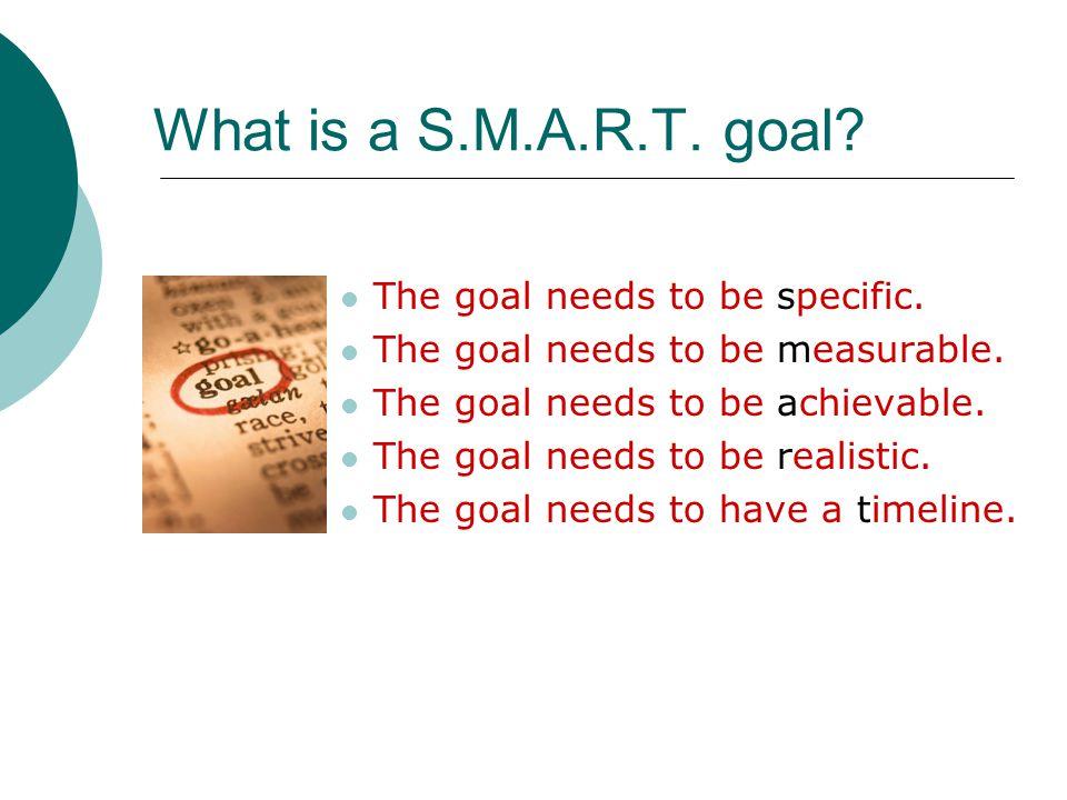 What is a S.M.A.R.T. goal. The goal needs to be specific.