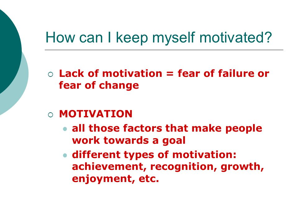  Lack of motivation = fear of failure or fear of change  KEEP YOURSELF MOTIVATED BY: Treating yourself well—give yourself rewards Keeping track of your accomplishments Setting goals and stick to them Planning ahead How can I keep myself motivated.