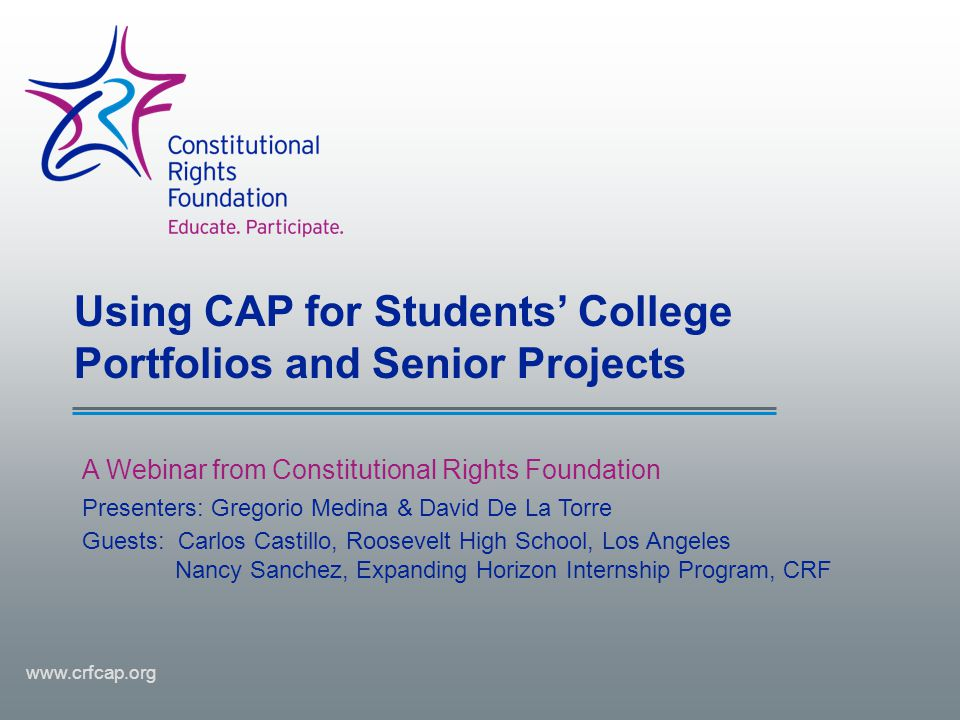 Using CAP for Students' College Portfolios and Senior Projects A Webinar from Constitutional Rights Foundation www.crfcap.org Presenters: Gregorio Med