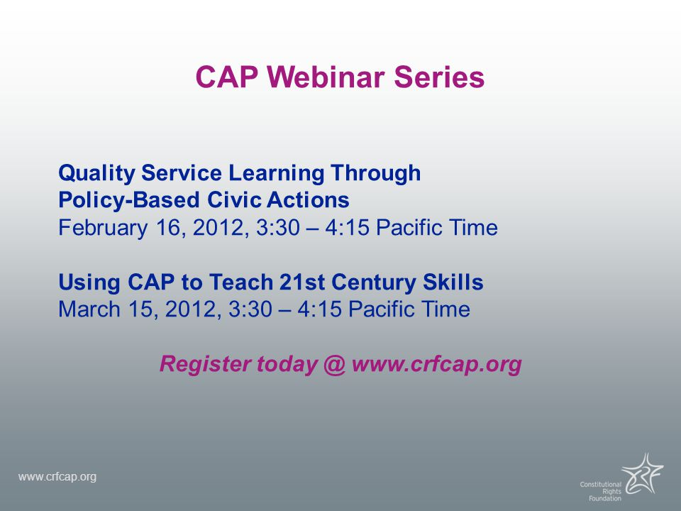 CAP Webinar Series Quality Service Learning Through Policy-Based Civic Actions February 16, 2012, 3:30 – 4:15 Pacific Time Using CAP to Teach 21st Cen