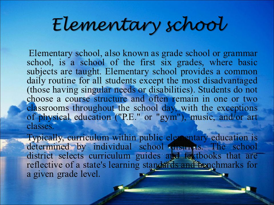 Elementary school Elementary school, also known as grade school or grammar school, is a school of the first six grades, where basic subjects are taught.