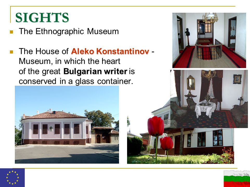 SIGHTS The Ethnographic Museum Aleko Konstantinov Bulgarian writer The House of Aleko Konstantinov - Museum, in which the heart of the great Bulgarian writer is conserved in a glass container.
