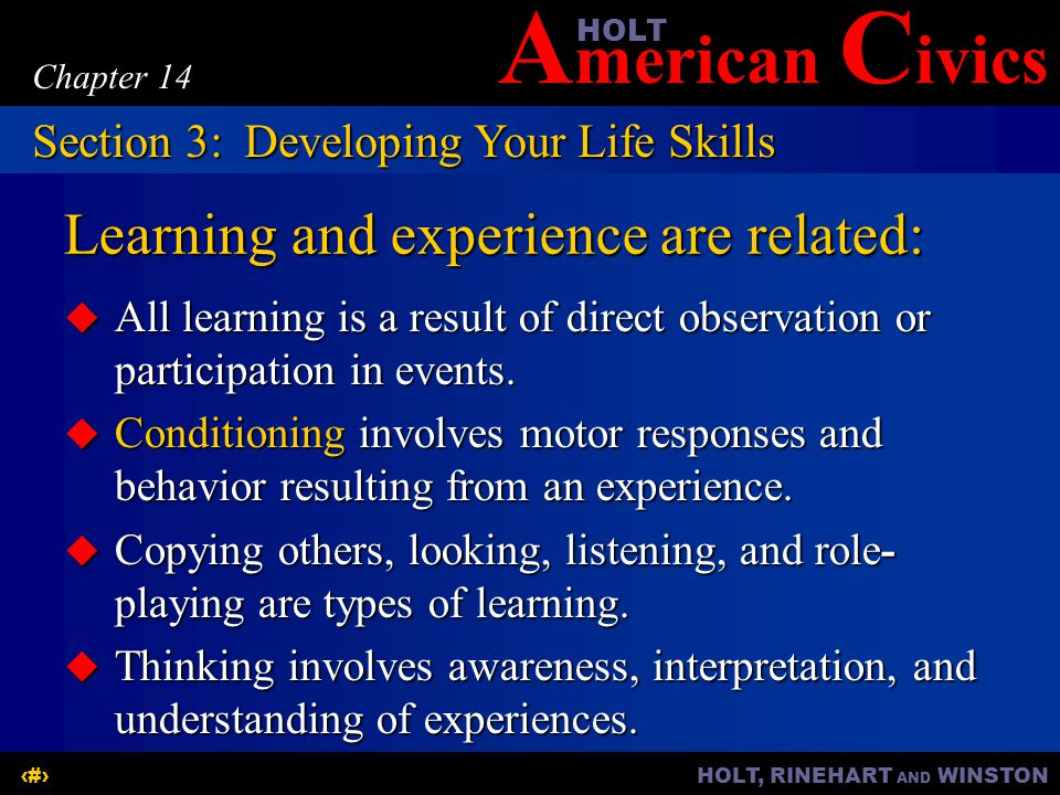 A merican C ivicsHOLT HOLT, RINEHART AND WINSTON11 Chapter 14 Learning and experience are related:  All learning is a result of direct observation or participation in events.