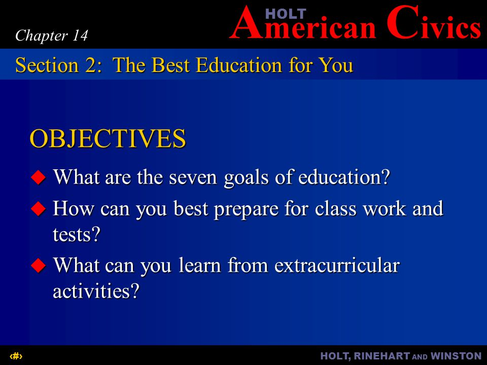 A merican C ivicsHOLT HOLT, RINEHART AND WINSTON6 Chapter 14 OBJECTIVES  What are the seven goals of education.