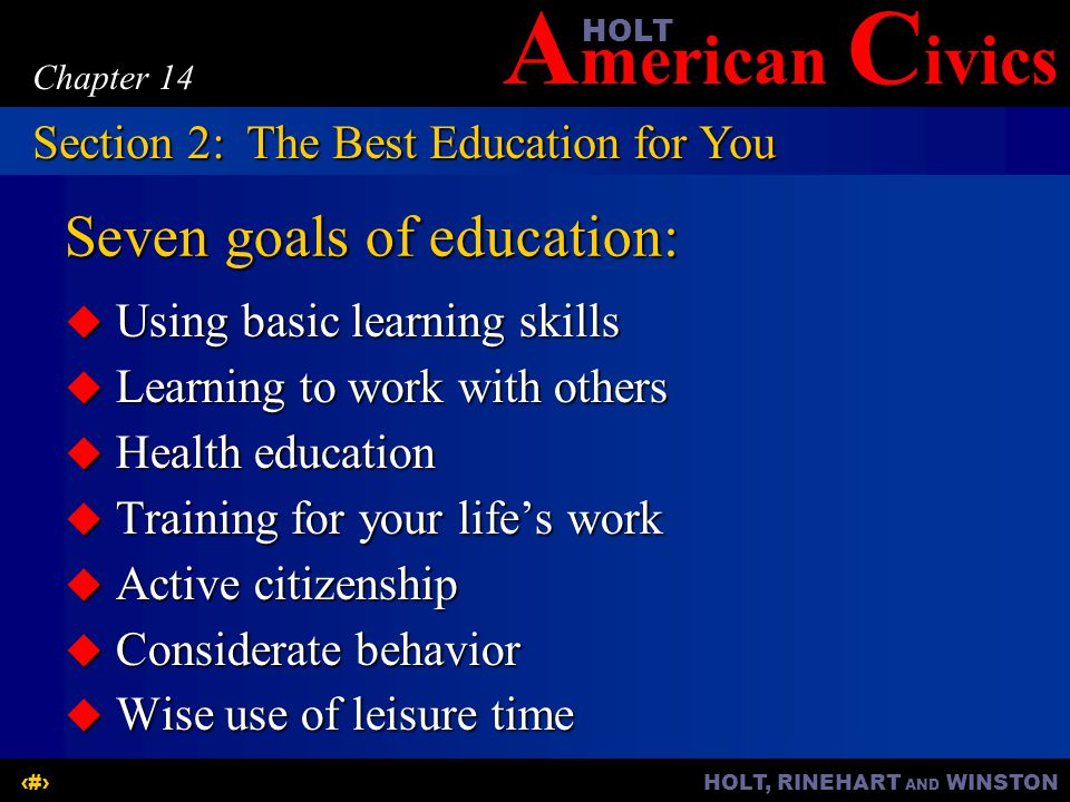 A merican C ivicsHOLT HOLT, RINEHART AND WINSTON7 Chapter 14 Seven goals of education:  Using basic learning skills  Learning to work with others  Health education  Training for your life's work  Active citizenship  Considerate behavior  Wise use of leisure time Section 2:The Best Education for You