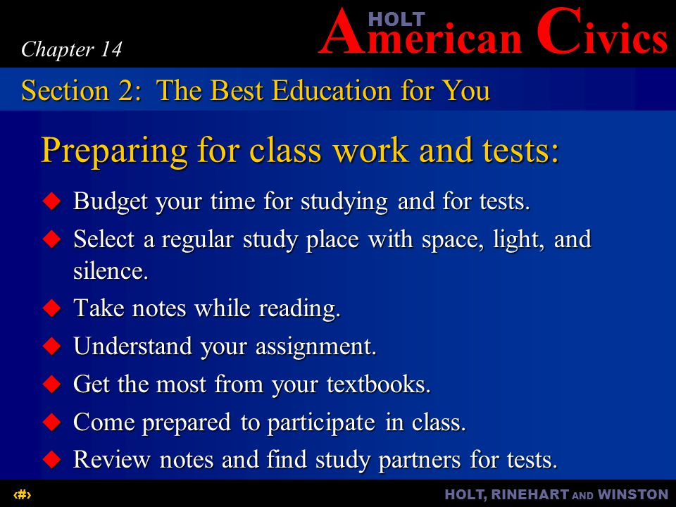 A merican C ivicsHOLT HOLT, RINEHART AND WINSTON8 Chapter 14 Preparing for class work and tests:  Budget your time for studying and for tests.