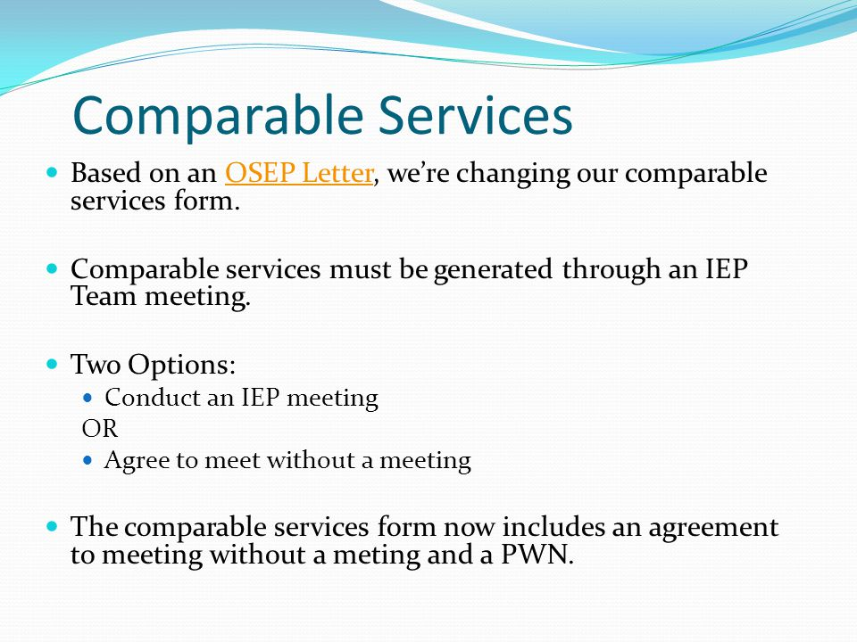Comparable Services Based on an OSEP Letter, we're changing our comparable services form.OSEP Letter Comparable services must be generated through an IEP Team meeting.